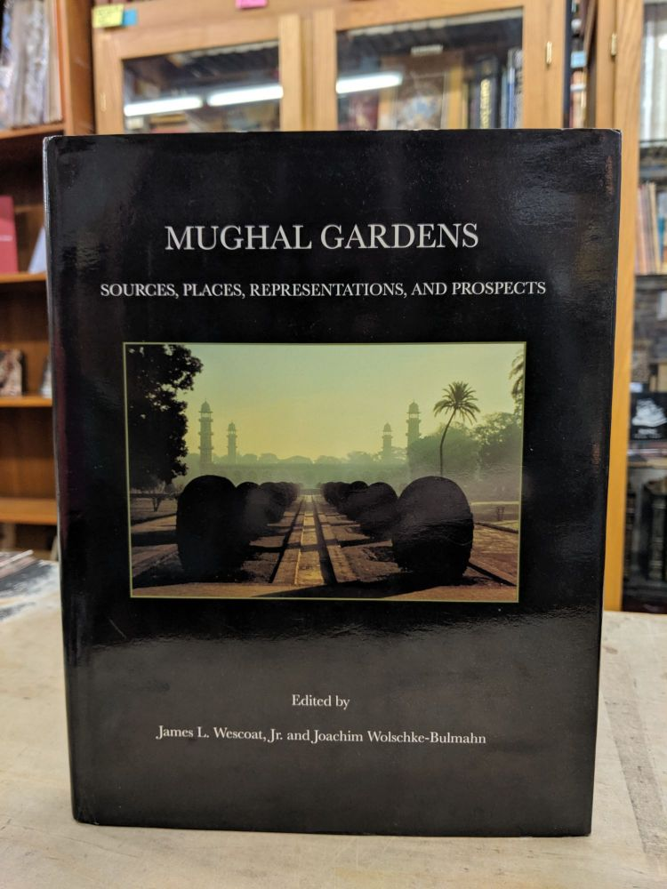 Mughal Gardens: Sources, Places, Representations, and Prospects. James L. Wescoat, Joachim Wolschke-Bulmahn.