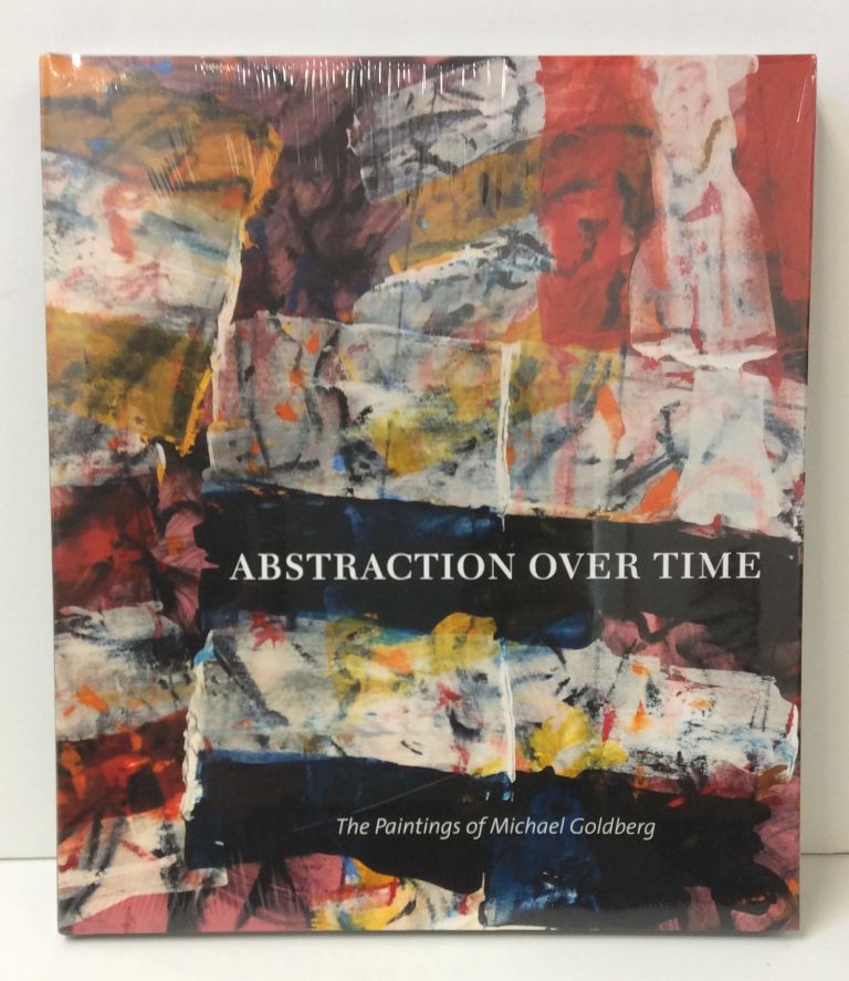 Abstraction Over Time: The Paintings of Michael Goldberg. Marcelle Polednik, Karen Wilkin, Jeremy Gilbert-Rolfe.