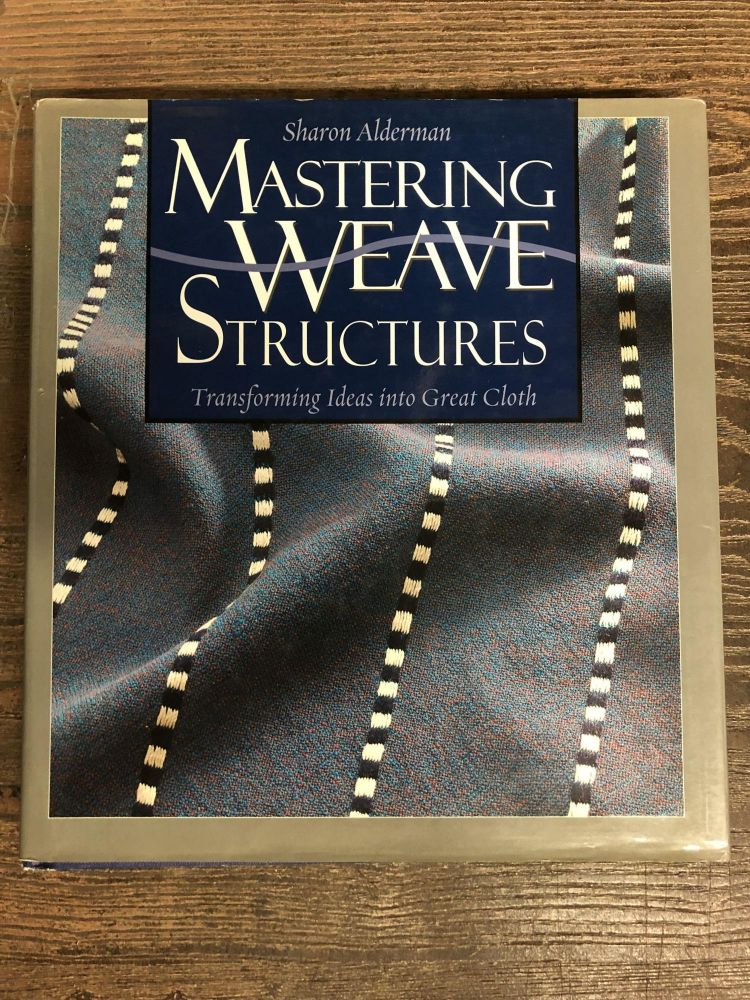 Mastering Weave Structures: Transforming Ideas into Great Cloth. Sharon Alderman.