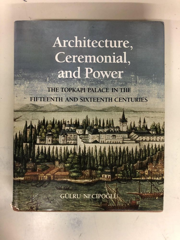 Architecture, Ceremonial, and Power: The Topkapi Palace in the Fifteenth and Sixteenth Centuries. Gulru Necipoglu.