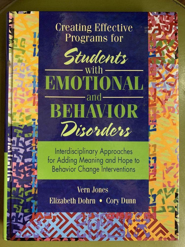 Creating Effective Programs for Students with Emotional and Behavior Disorders: Interdisciplinary Approaches for Adding Meaning and Hope to Behavior Change Interventions. Vern Jones.