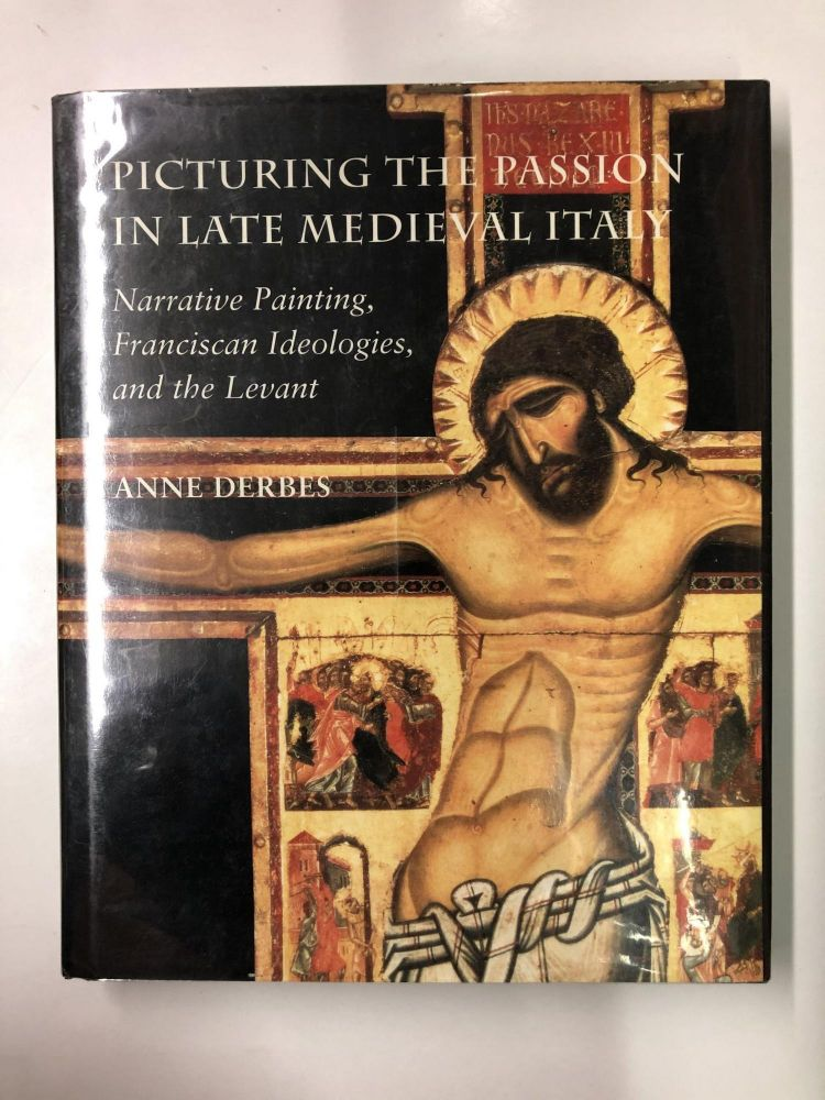 Picturing the Passion in Late Medieval Italy: Narrative Painting, Franciscan Ideologies, and the Levant. Anne Derbes.