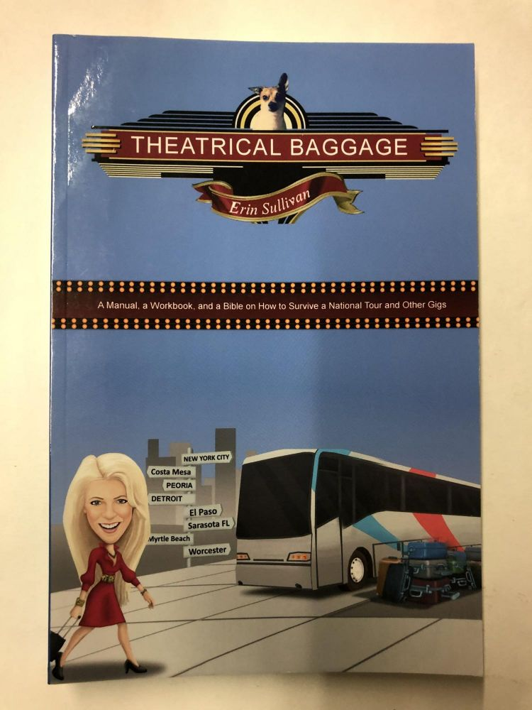 Theatrical Baggage -A Manual, a Workbook, and a Bible on How to Survive a National Tour and Other Gigs. Erin Sullivan.