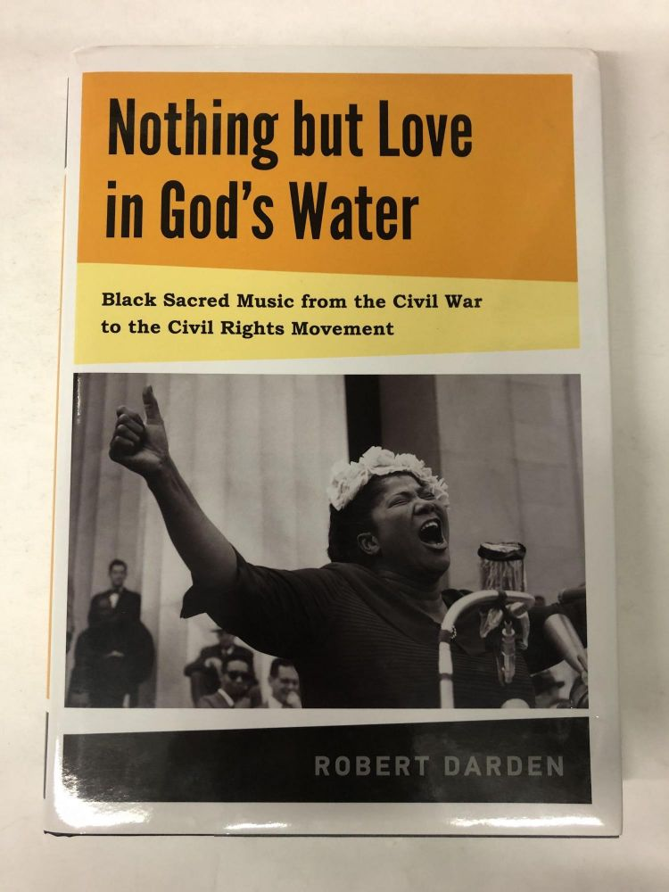 Nothing but Love in God's Water: Volume 1: Black Sacred Music from the Civil War to the Civil Rights Movement. Robert Darden.