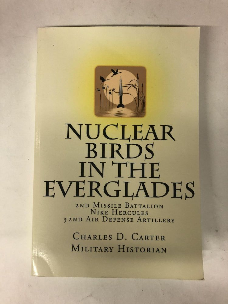 Nuclear Birds in the Everglades: The 2nd Missile Battalion 52nd Air Defense Artillery: 1962-1979. Charles D. Carter.
