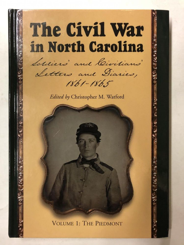The Civil War in North Carolina: Soldiers' and Civilians' Letters and Diaries, 1861-1865. Vol. 1: The Piedmont. Series: The Civil War in North Carolina. Christopher M. Watford.