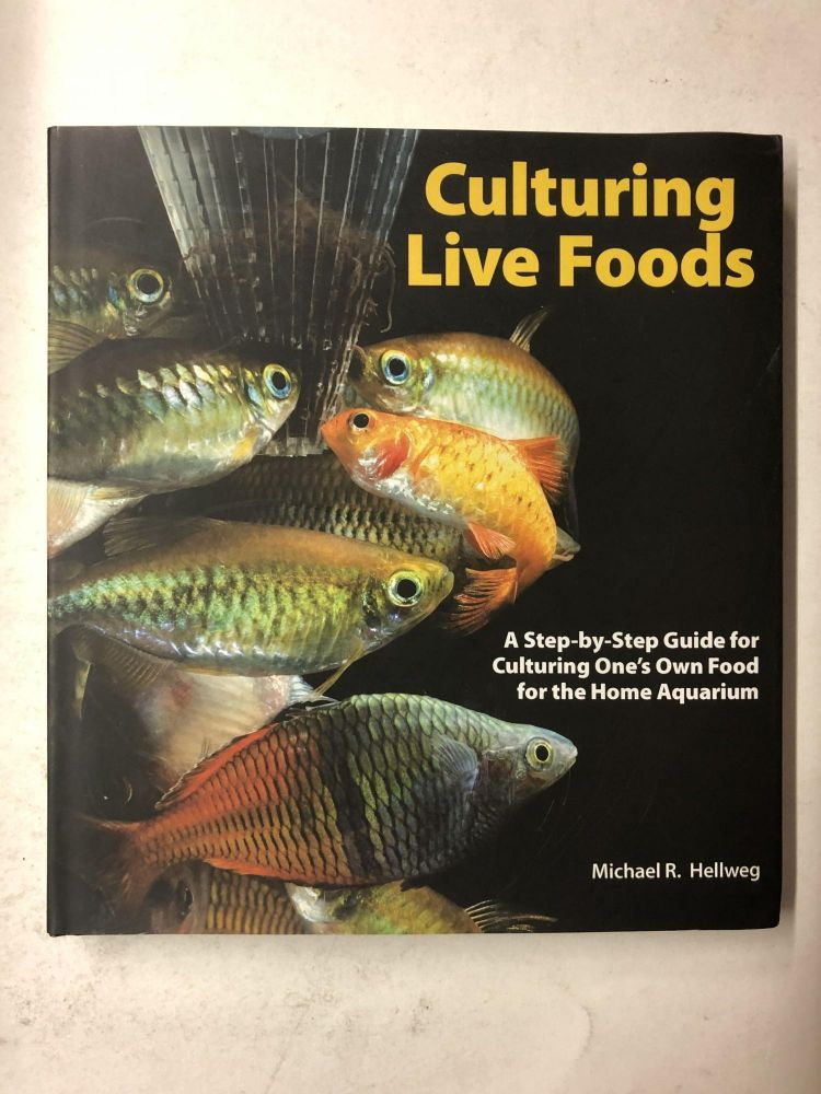 Culturing Live Foods: A Step-by-Step Guide for Culturing One's Own Food for the Home Aquarium. Mike Hellweg.