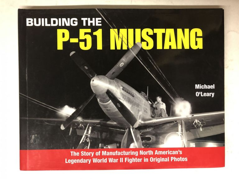 Building the P-51 Mustang: The Story of Manufacturing North American's Legendary World War II Fighter in Original Photos. Michael O'Leary.