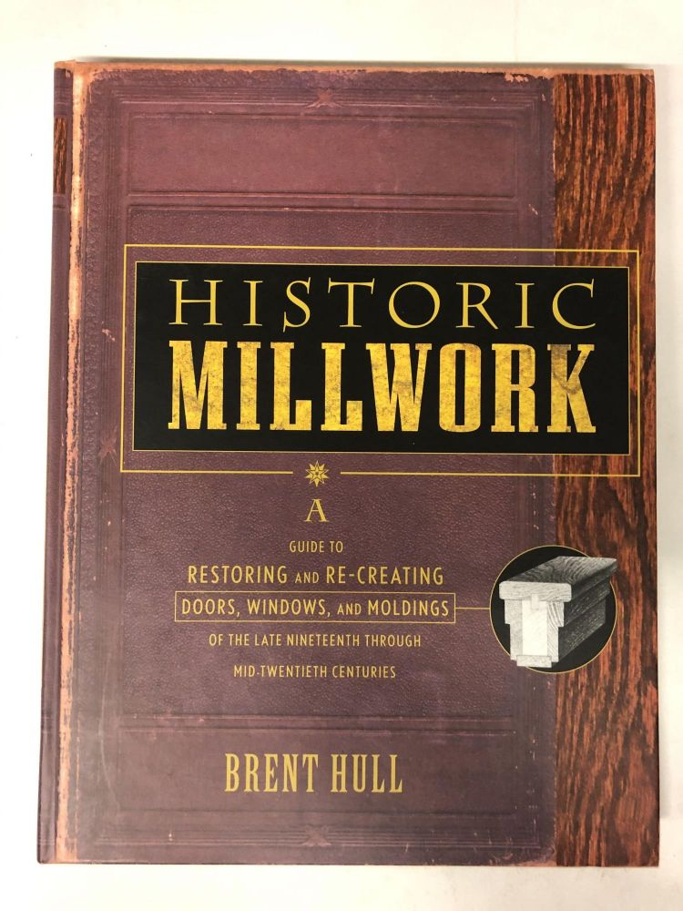 Historic Millwork: A Guide to Restoring and Re-creating Doors, Windows, and Moldings of the Late Nineteenth Through Mid-Twentieth Centuries. Brent Hull.