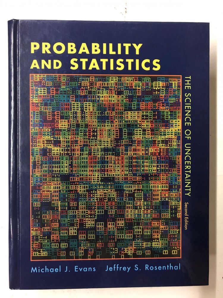 Probability and Statistics: The Science of Uncertainty. Michael J. Evans, Jeffrey S. Rosenthal.