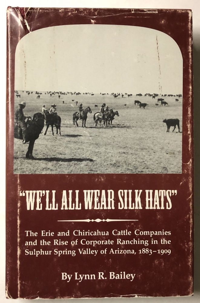 We'll All Wear Silk Hats: The Erie and Chiricahua Cattle Companies and the Rise of Corporate Ranching in the Sulphur Spring Valley of Arizona, 188 (Great West and Indian Series). Lynn Robison Bailey.