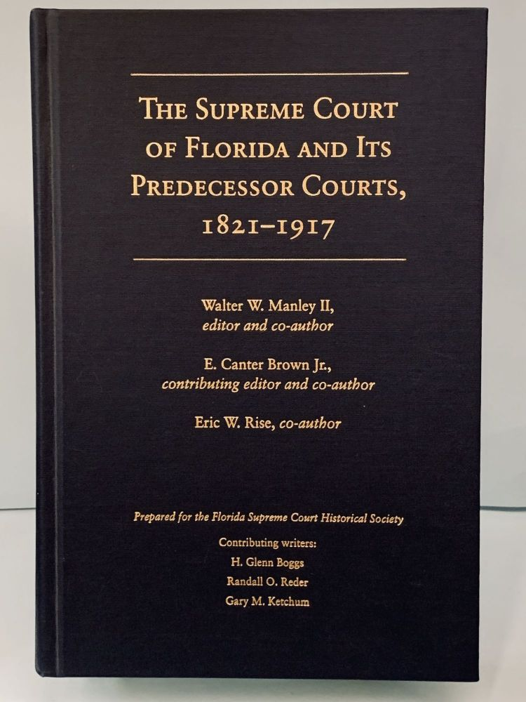 The Supreme Court of Florida and Its Predecessor Courts, 1821-1917. Walter W. Manley II, E. Canter Brown Jr., Eric W. Rise.