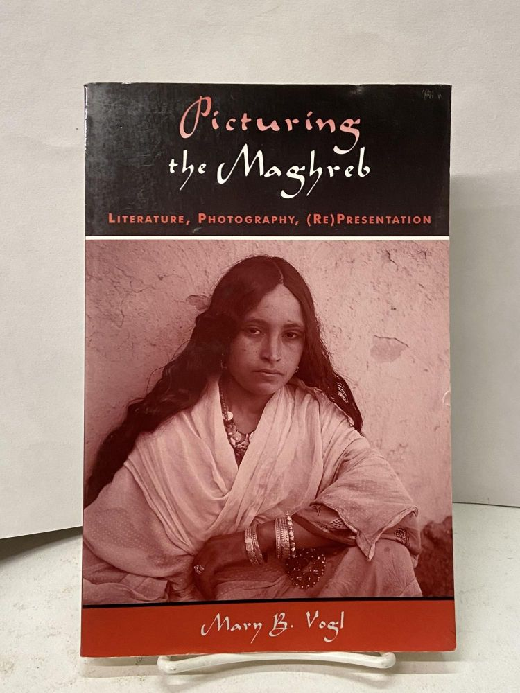 Picturing the Maghreb: Literature, Photograhy, (Re)Presentation. Mary B. Vogl.