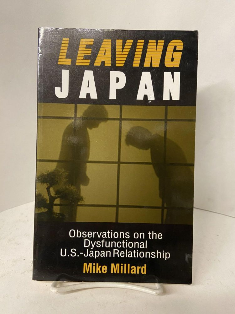 Leaving Japan: Observations on the Dysfunctional U.S.-Japan Relationship. Mike Millard.