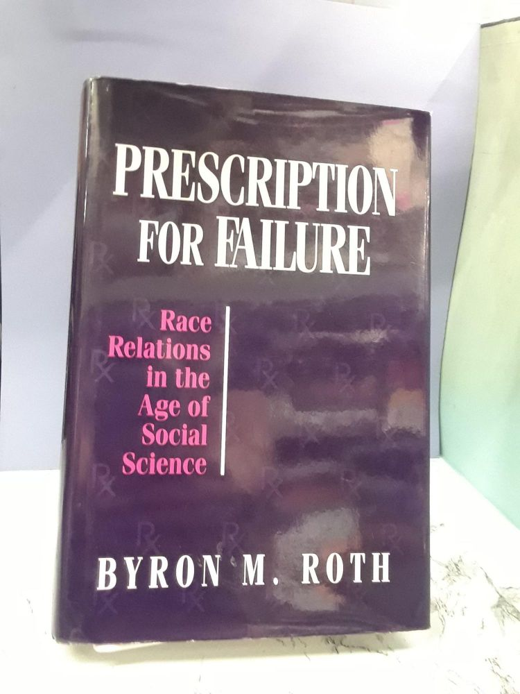 Prescription for Failure: Race Relations in the Age of Social Science. Byron Roth.
