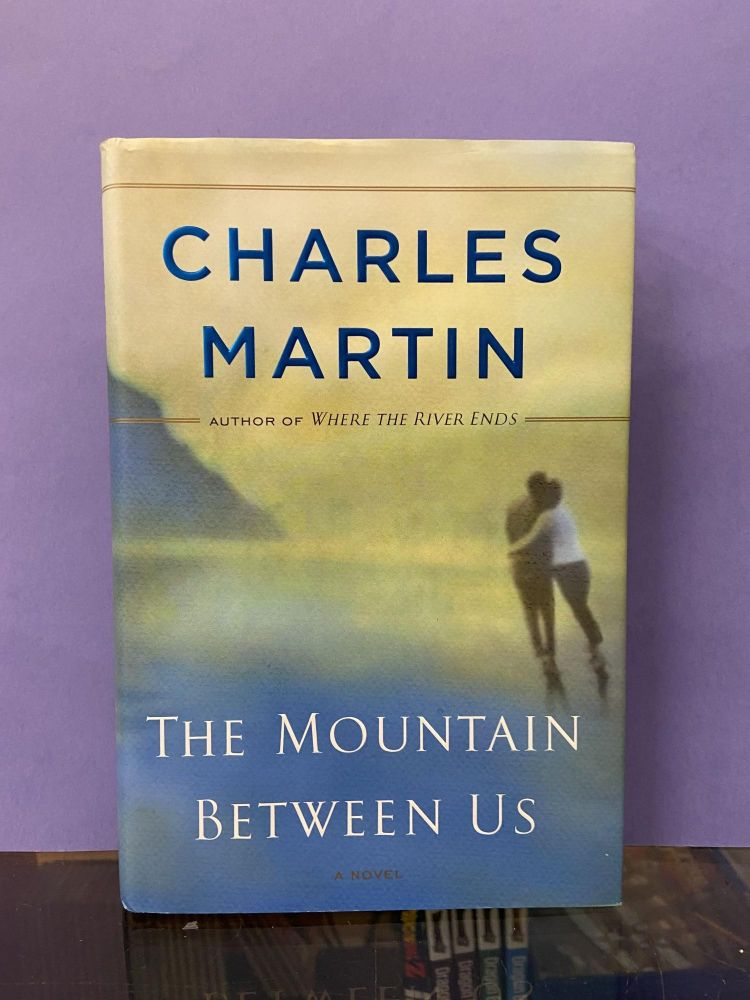 The Mountain Between Us: A Novel. Charles Martin.