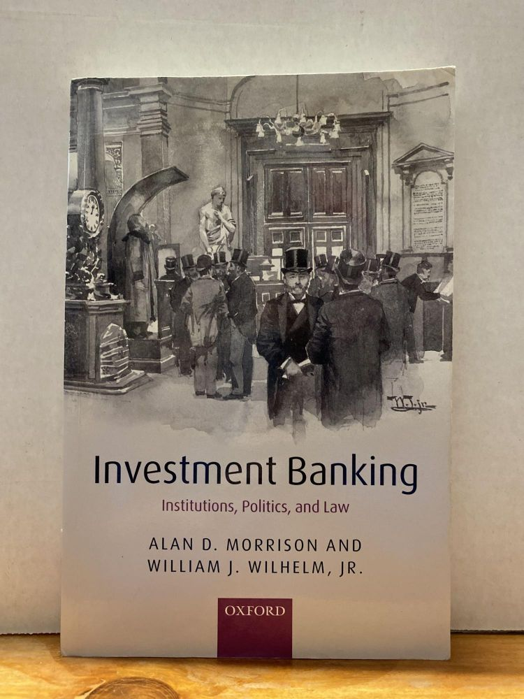 Investment Banking: Institutions, Politics, and Law. Alan D. Morrison.