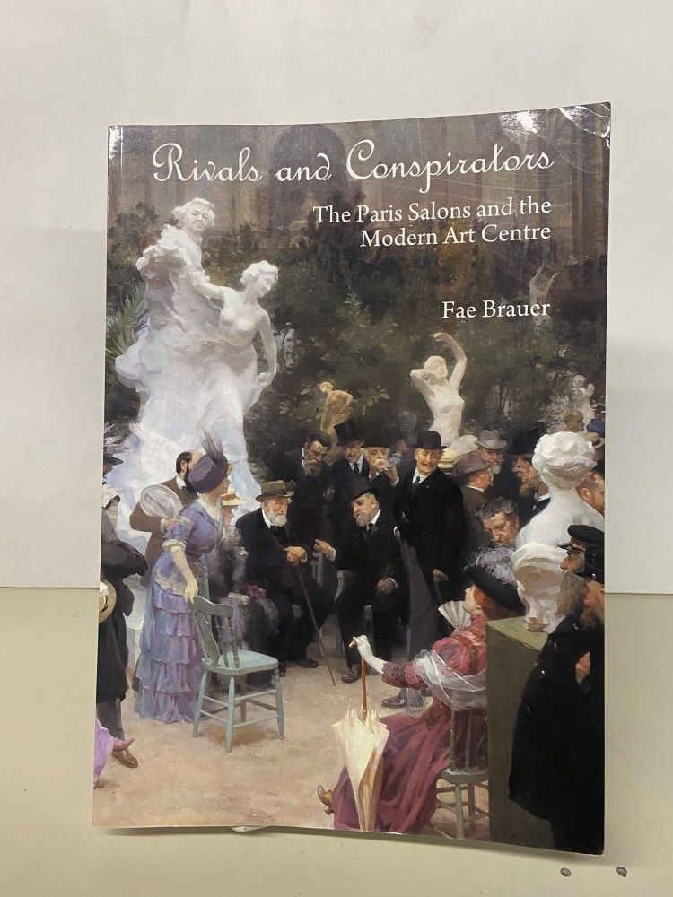 Rivals and Conspirators: The Paris Salons and the Modern Art Centre. Fae Brauer.