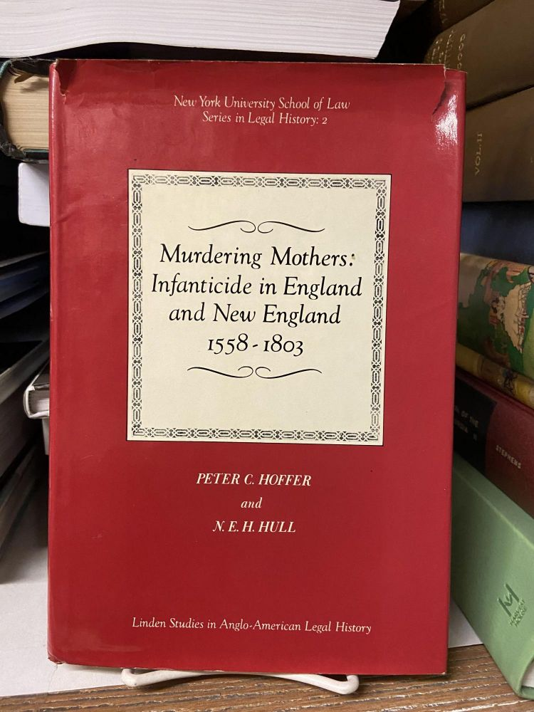 Murdering Mothers: Infanticide in England and New England 1558-1803. Peter C. Hoffer, N. E. H. Hull.