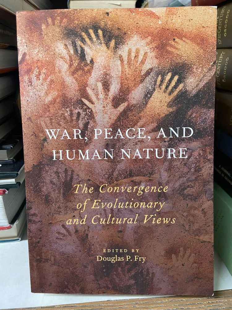 War, Peace, and Human Nature: The Convergence of Evolutionary and Cultural Views. Douglas P. Fry, edited.