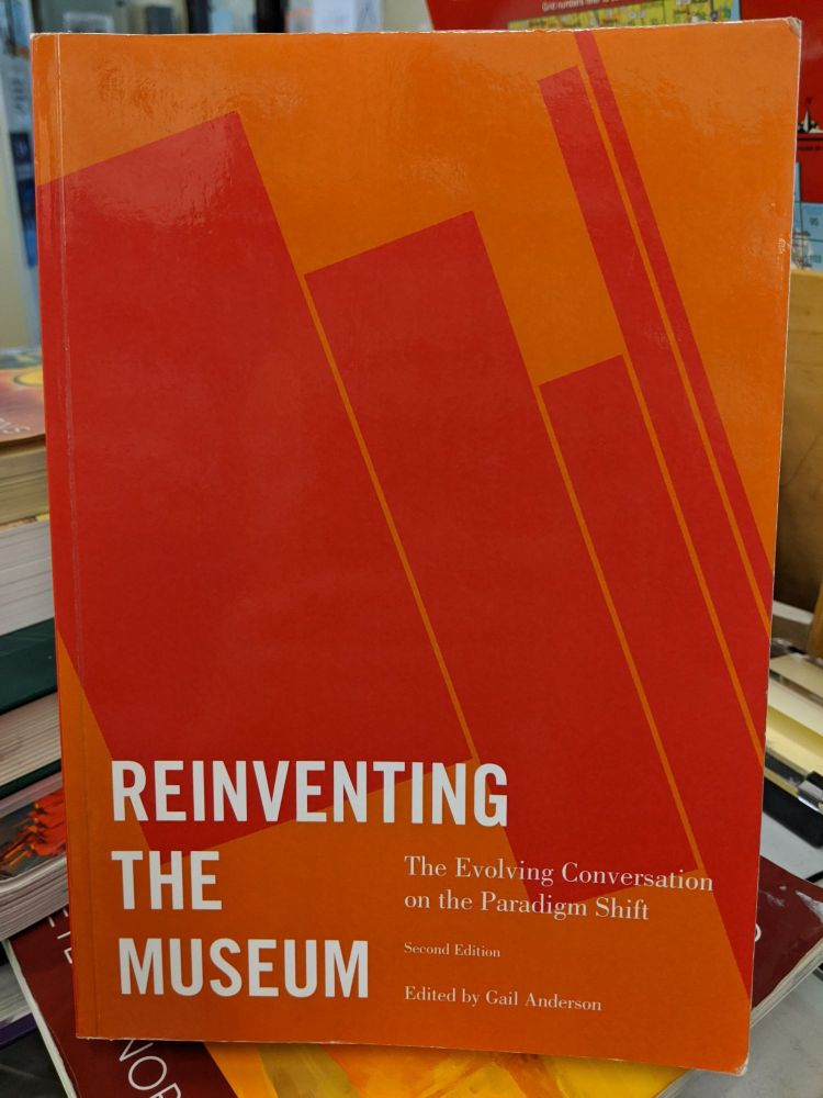 Reinventing the Museum: The Evolving Conversation on the Paradigm Shift 2nd Edition. Gail Anderson.