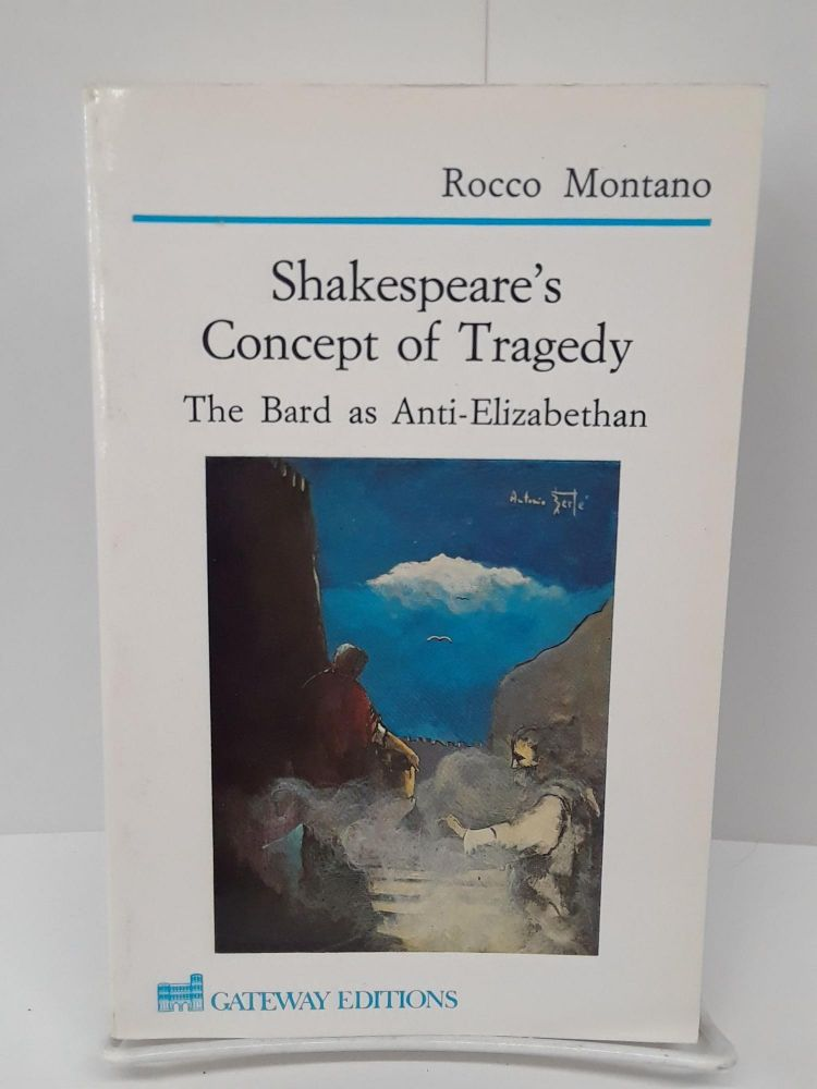 Shakespeare's Concept of Tragedy: The Bard As Anti-Elizabethan. Rocco Montano.