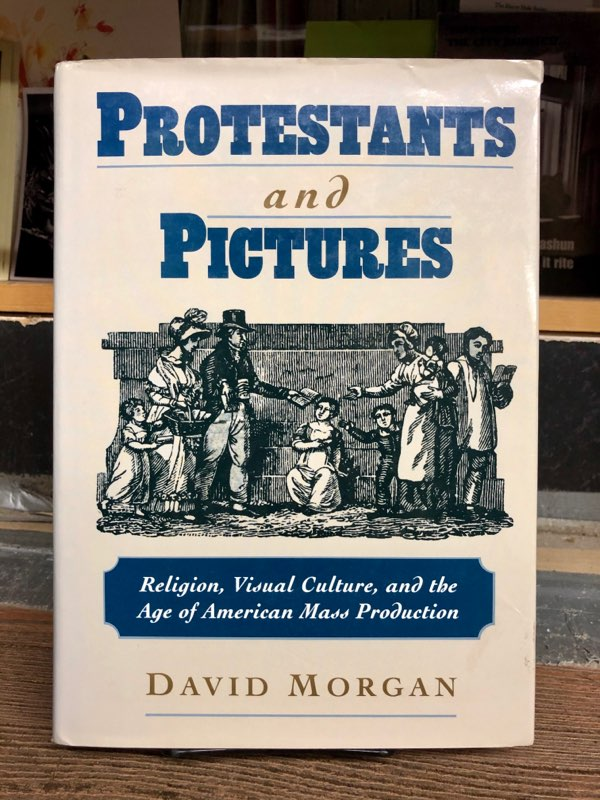Protestants and Pictures: Religion, Visual Culture, and the Age of American Mass Production. David Morgan.