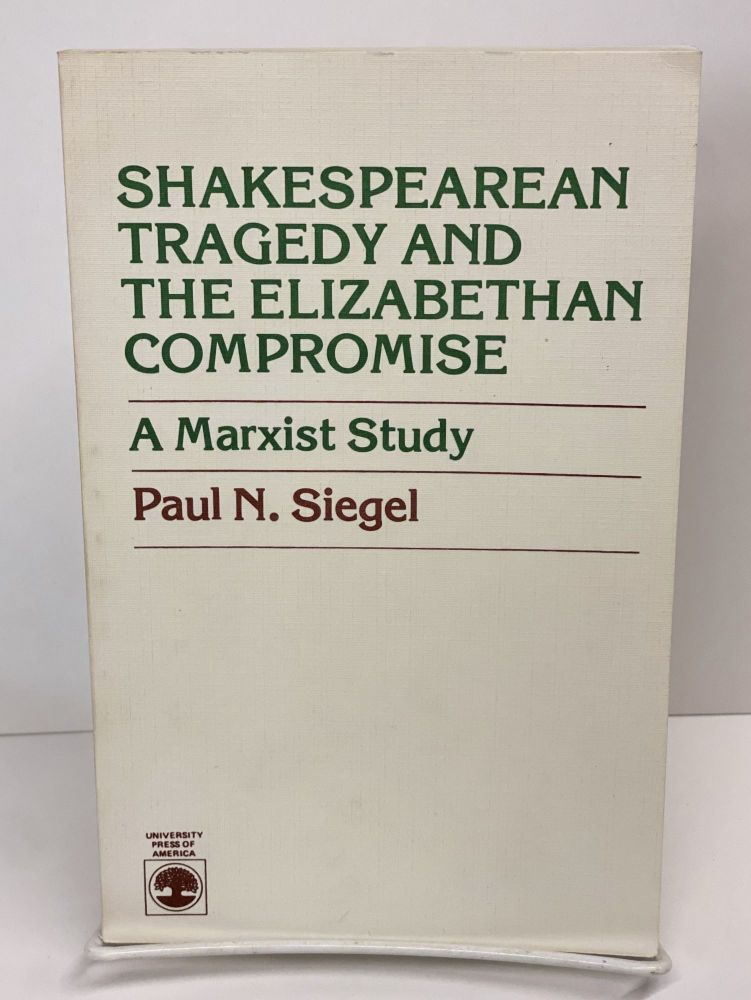 Shakespearean Tragedy and the Elizabethan Compromise: Marxist Study. Paul N. Siegel.