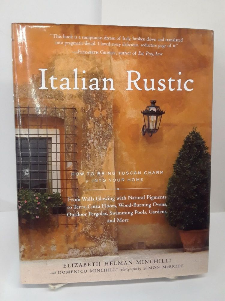 Italian Rustic: How to Bring Tuscan Charm into Your Home. Elizabeth Minchilli.