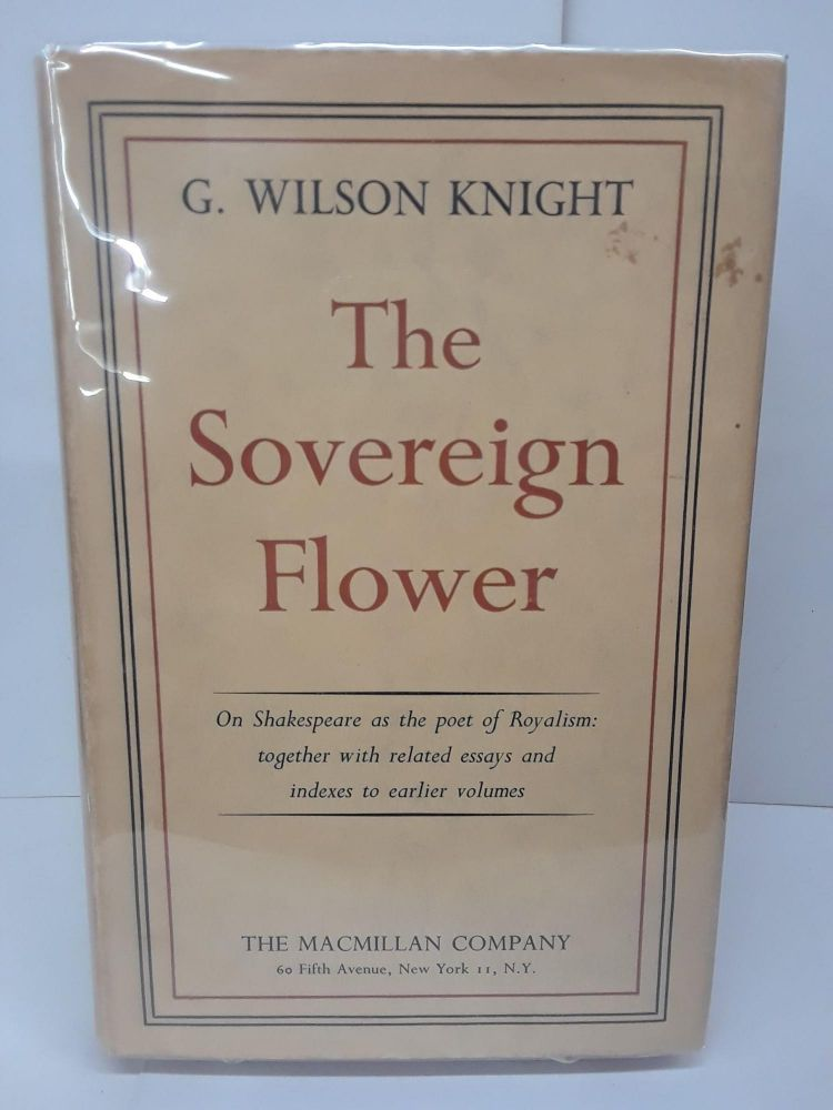 The Sovereign Flower: On Shakespeare as the Poet of Royalism; Together with Related Essays and Indexes to Earlier Volumes. Wilson Knight.