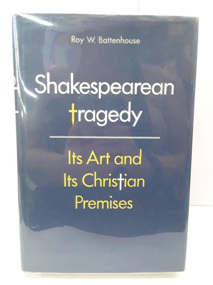 Shakespearean Tragedy: Its Art and Its Christian Premises. Roy Battenhouse.