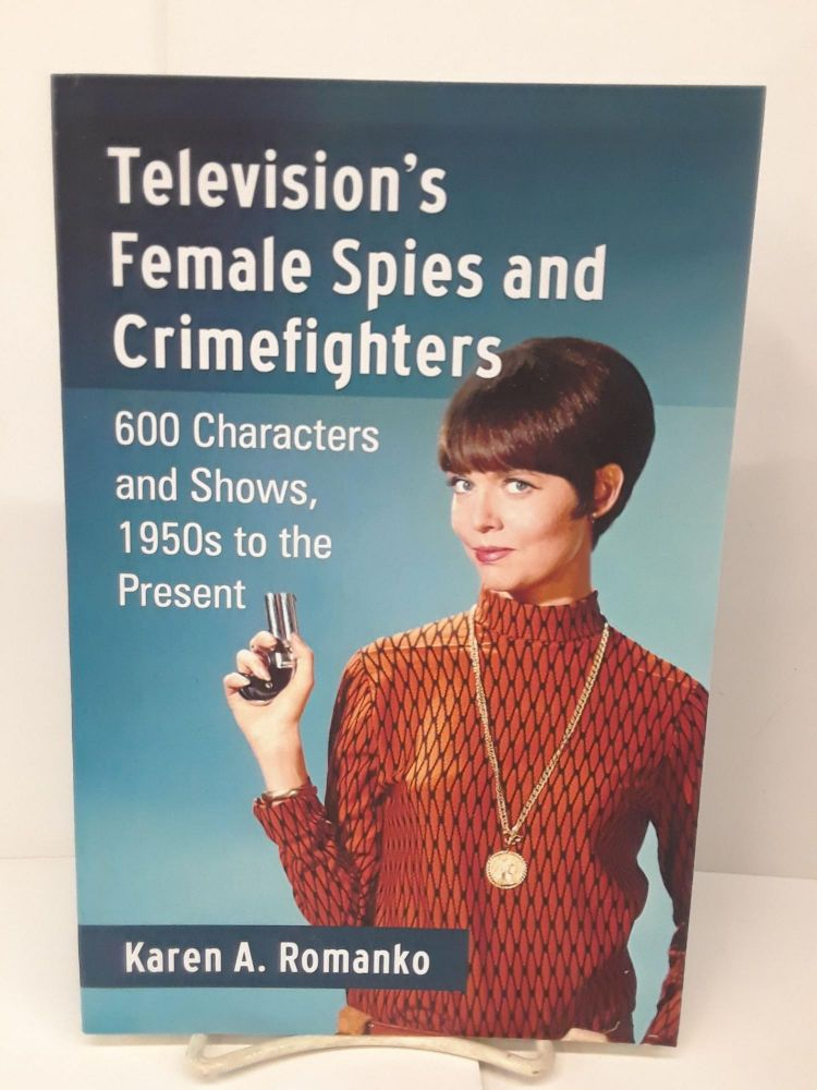Television's Female Spies and Crimefighters: 600 Characters and Shows, 1950s to the Present. Karen A. Romanko.