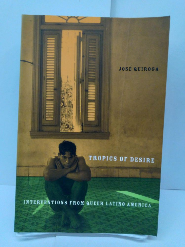 Tropics of Desire: Interventions from Queer Latino America. Jose A. Quiroga.