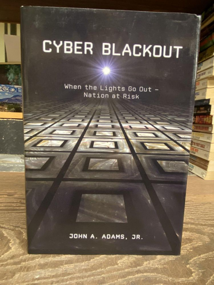 Cyber Blackout: When the Lights go Out- Nation at Risk. John A. Adams.