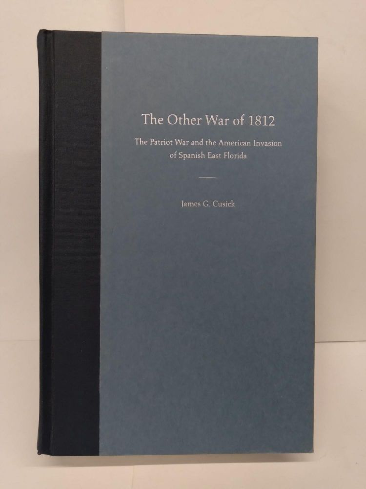 The Other War of 1812: The Patriot War and the American Invasion of Spanish East Florida. James Cusick.