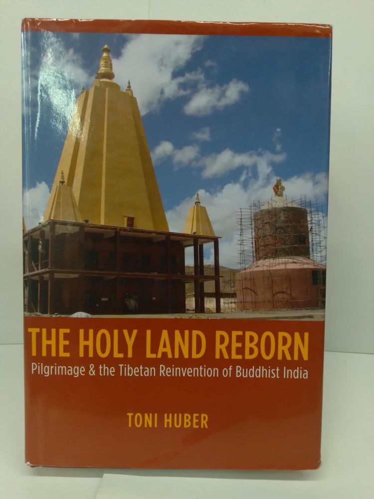 The Holy Land Reborn: Pilgrimage and the Tibetan Reinvention of Buddhist India. Toni Huber.