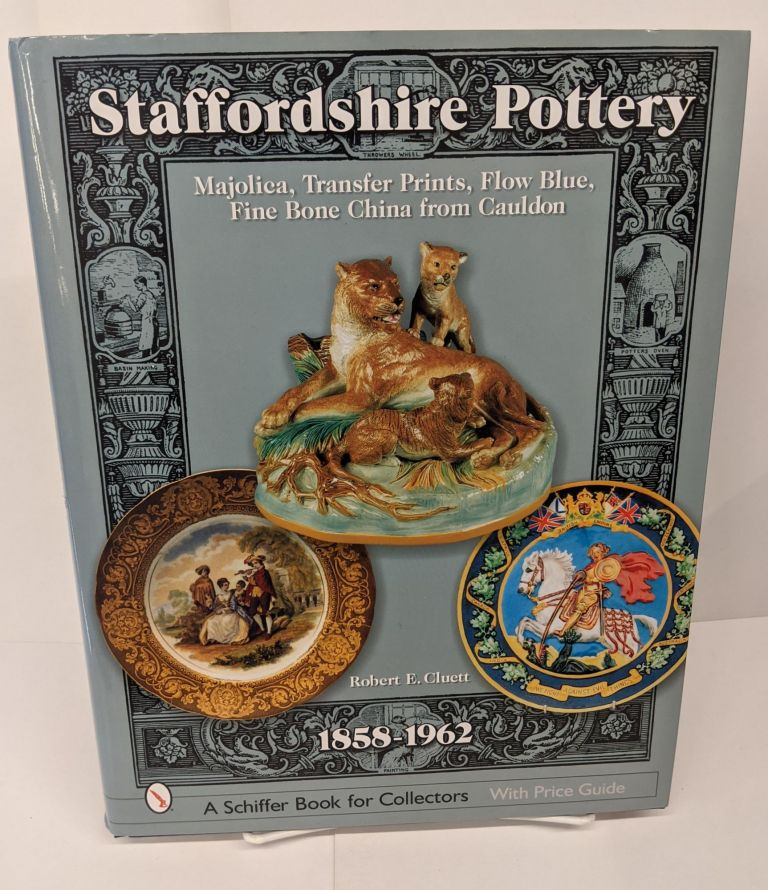 Staffordshire Pottery, 1858-1962: Majolica, Transfer Prints, Flow Blue, Fine Bone China from Cauldon (Schiffer Book for Collectors with Price Guide). Robert E. Cluett.