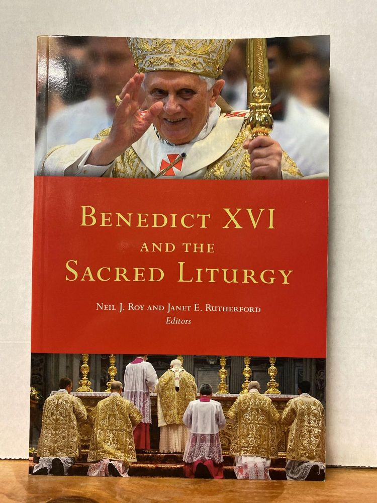 Benedict XVI and the Sacred Liturgy. Neil J. Roy, Janet Elaine Rutherford.