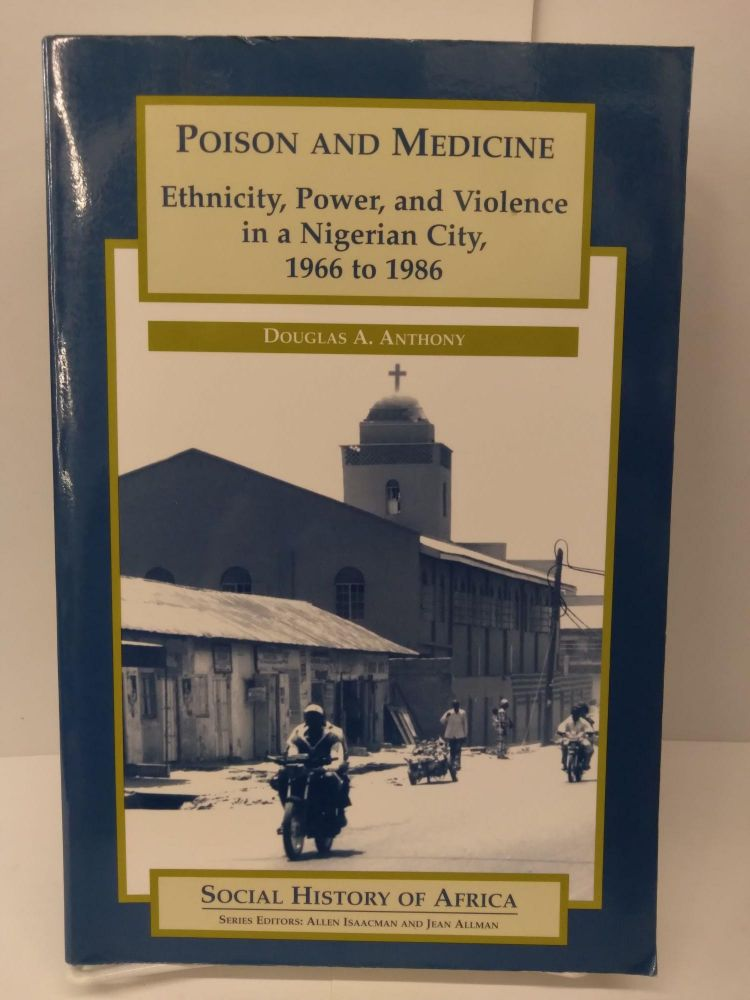 Poison and Medicine: Ethnicity, Power, and Violence in a Nigerian City, 1966 to 1986. Douglas A. Anthony.