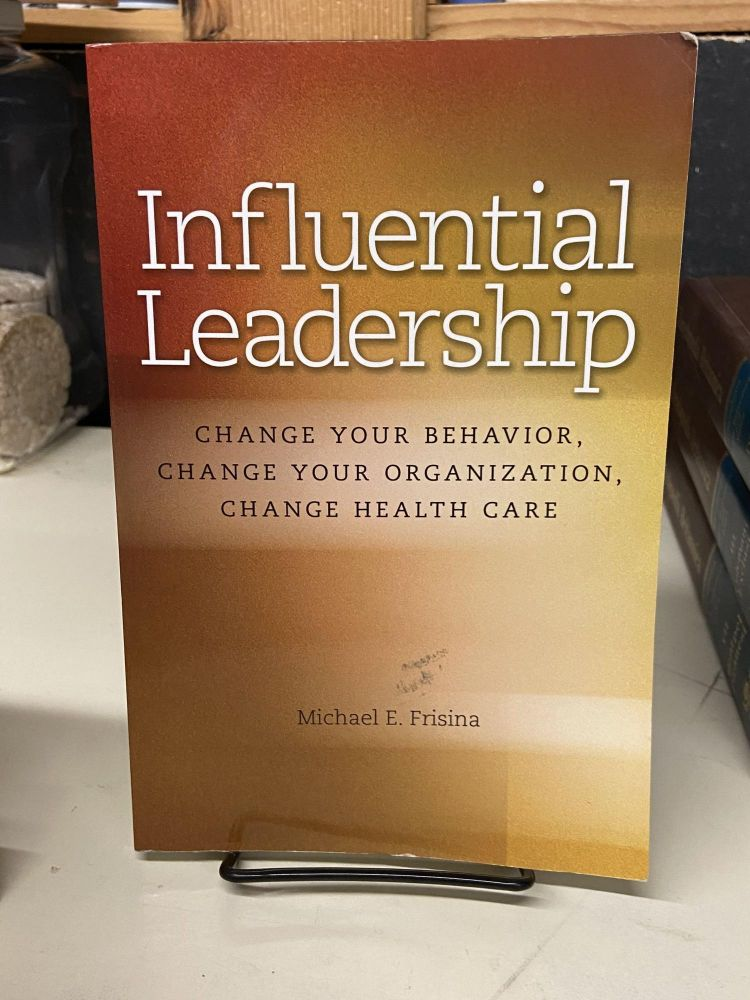 Influential Leadership: Change Your Behavior, Change Your Organization, Change Health Care. Michael E. Frisina.
