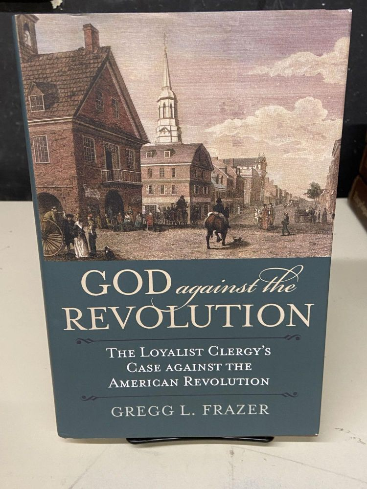 God Against the Revolution: The Loyalist Clergy's Case against the American Revolution. Gregg L. Frazer.