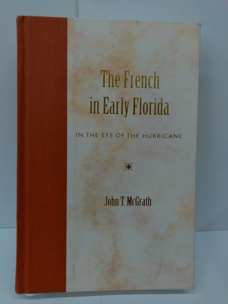 The French in Early Florida: In the Eye of the Hurricane. John T. Mcgrath.