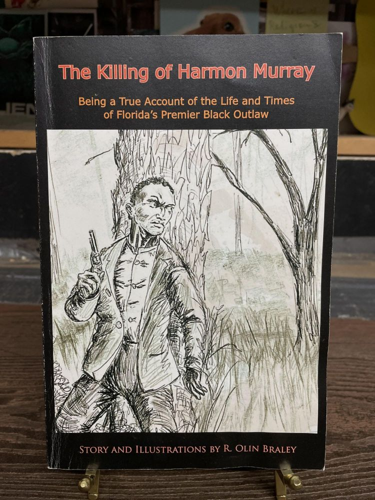 The Killing of Harmon Murray: Being a True Account of the Life and times of Florida's Premier Black Outlaw. R. Olin Braley.