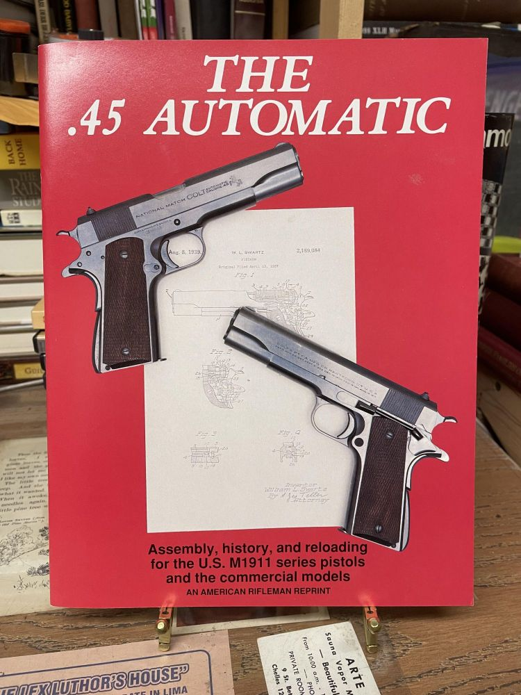 The .45 Automatic: Assembly, History, and Reloading for the U.S. M1911 Series Pistols and the Commercial Models