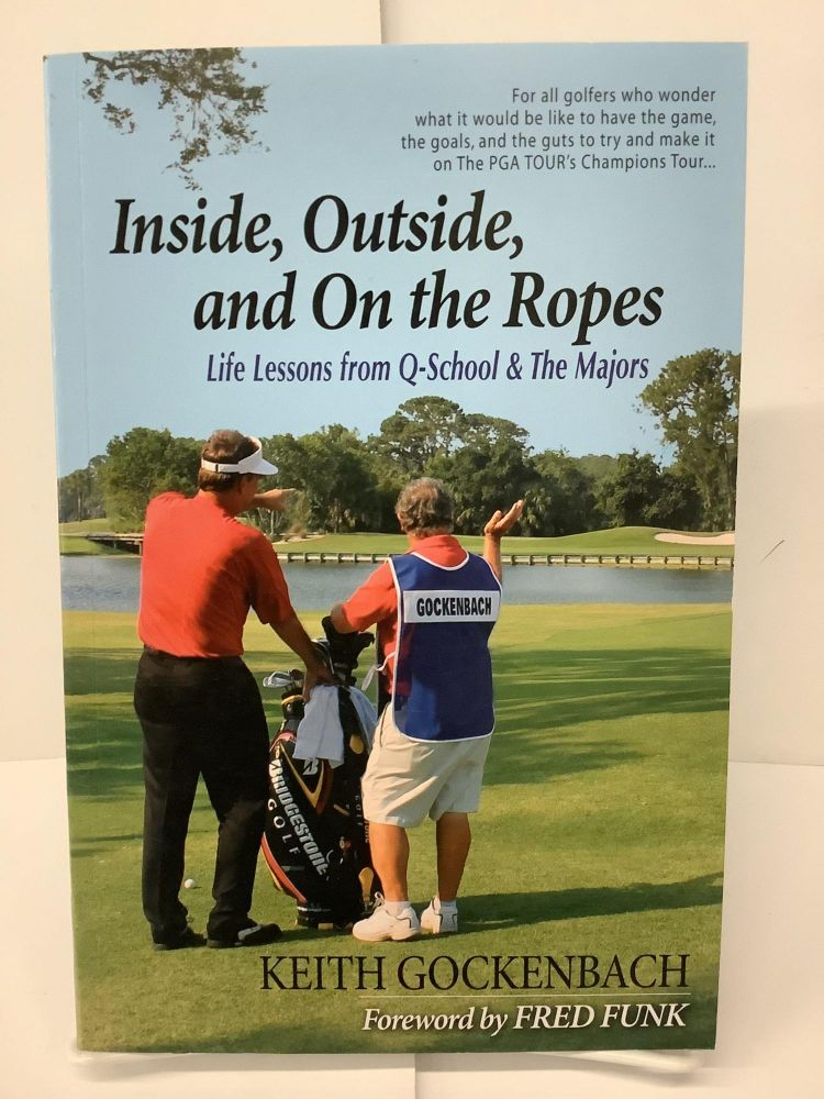Inside, Outside, and On the Ropes: Life Lessons from Q-School and The Majors. Keith Gockenbach.