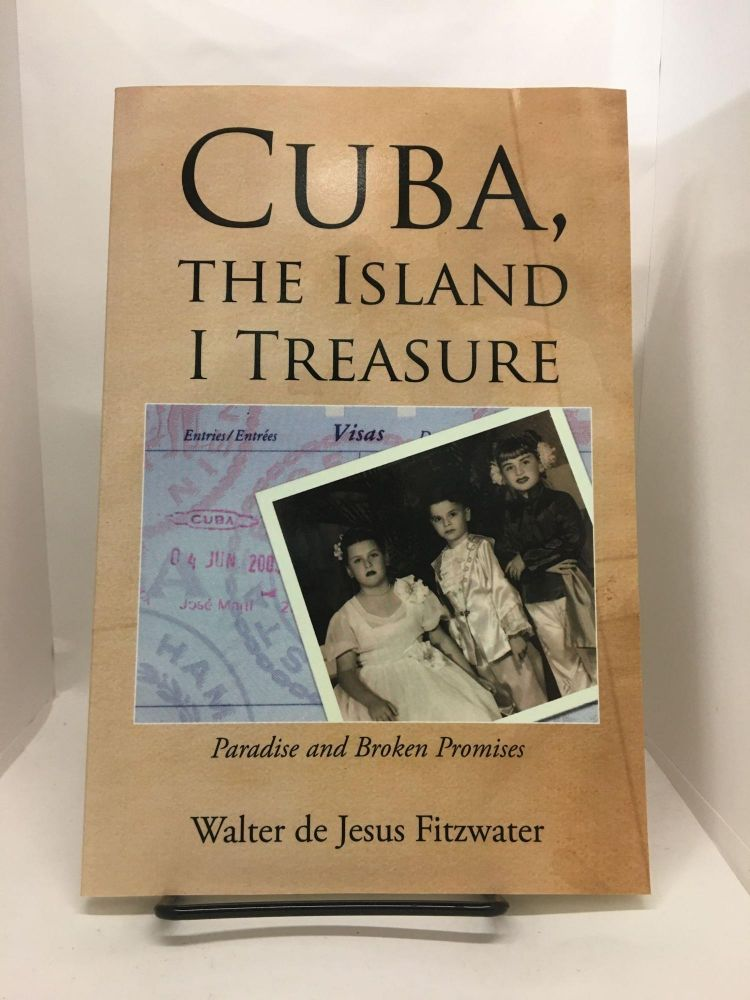 Cuba, the Island I Treasure: One Man's Search for Truth in the Face of Oppression and Broken Promises. Walter de Fitzwater.
