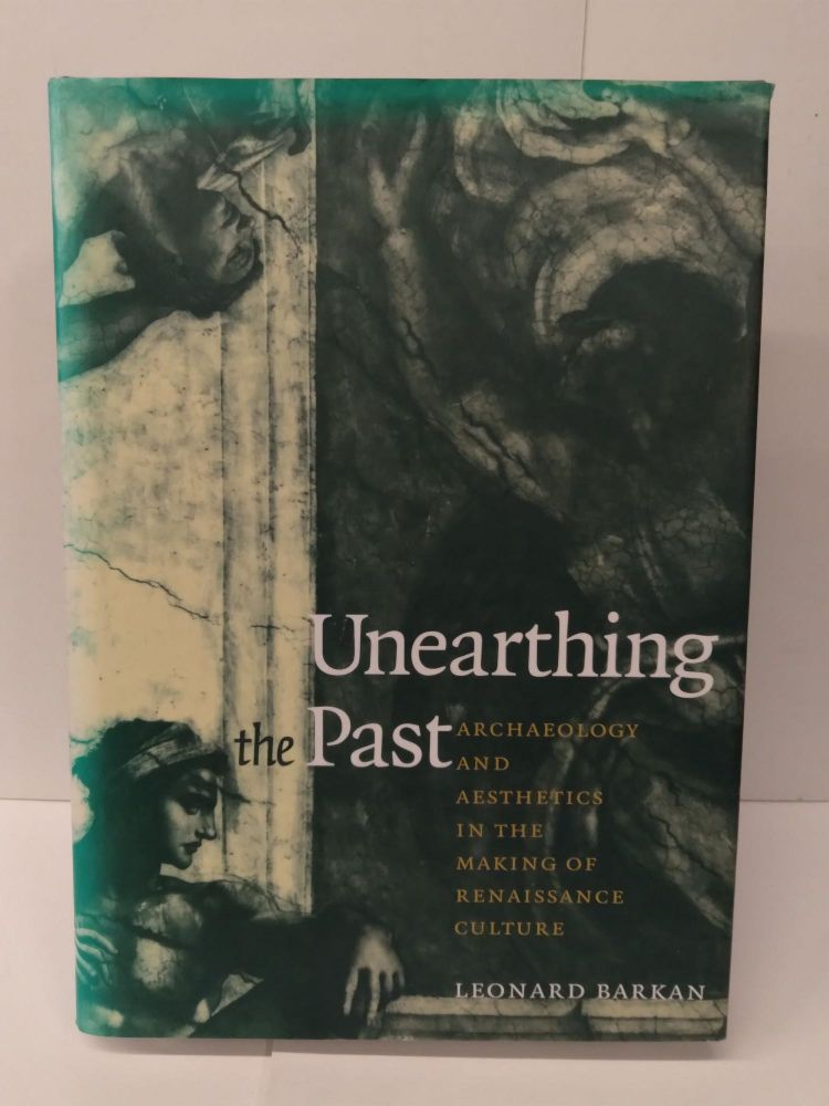 Unearthing the Past: Archaeology and Aesthetics in the Making of Renaissance Culture. Leonard Barkan.