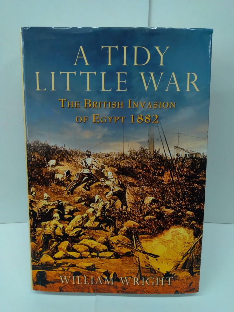 A Tidy Little War: The British Invasion of Egypt 1882. William Wright.