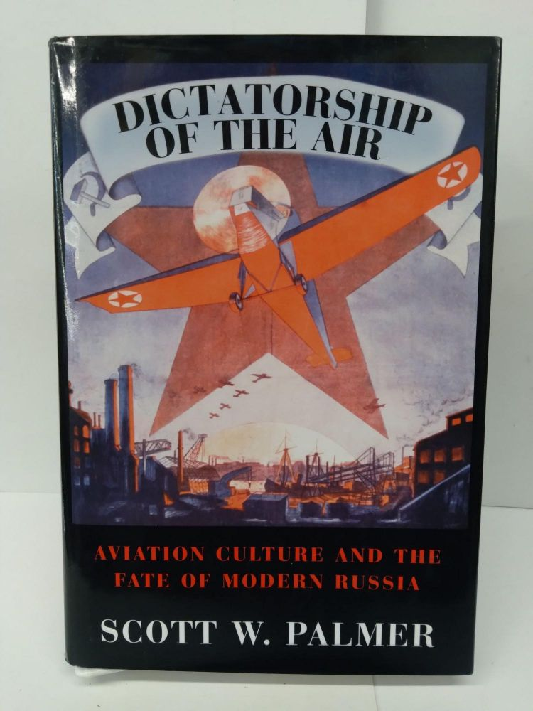Dictatorship of the Air: Aviation Culture and the Fate of Modern Russia. Scott Palmer.