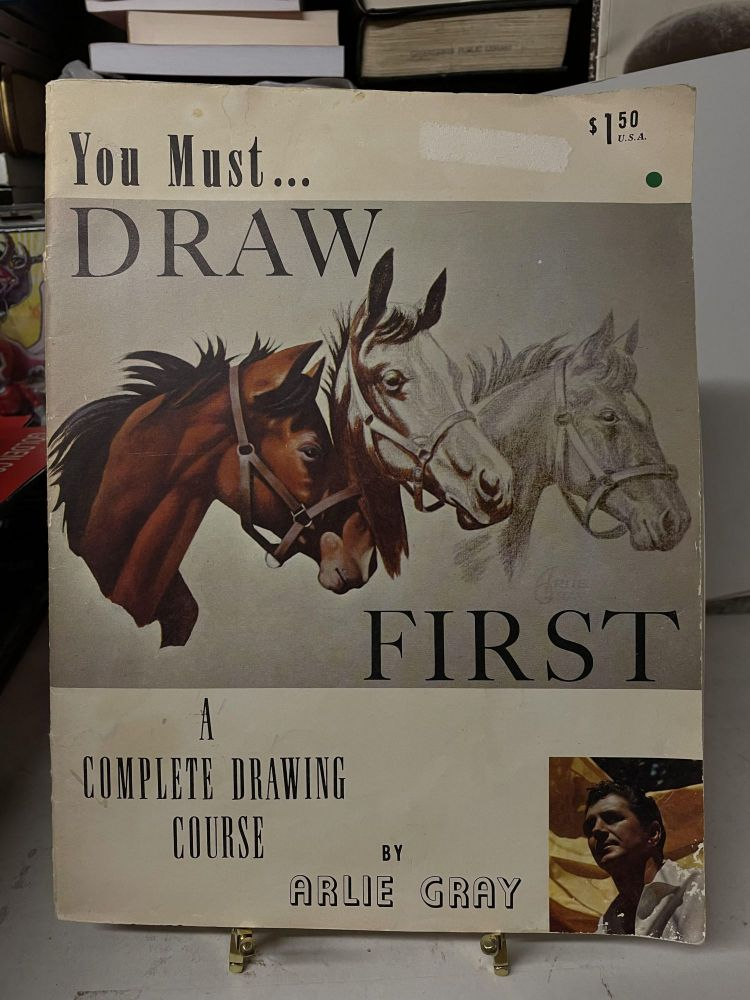 You Must... Draw First: A Complete Drawing Course. Arlie Gray.